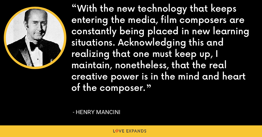 With the new technology that keeps entering the media, film composers are constantly being placed in new learning situations. Acknowledging this and realizing that one must keep up, I maintain, nonetheless, that the real creative power is in the mind and heart of the composer. - Henry Mancini