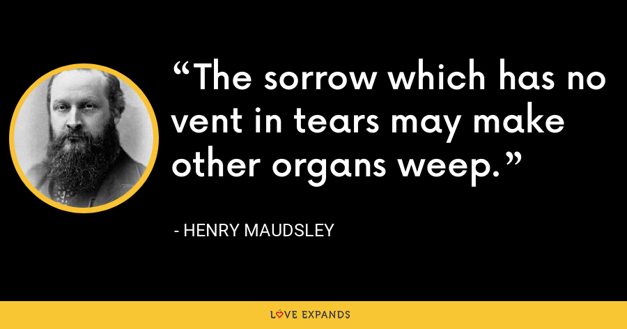 The sorrow which has no vent in tears may make other organs weep. - Henry Maudsley