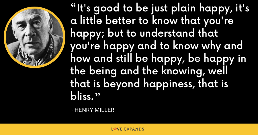 It's good to be just plain happy, it's a little better to know that you're happy; but to understand that you're happy and to know why and how and still be happy, be happy in the being and the knowing, well that is beyond happiness, that is bliss. - Henry Miller