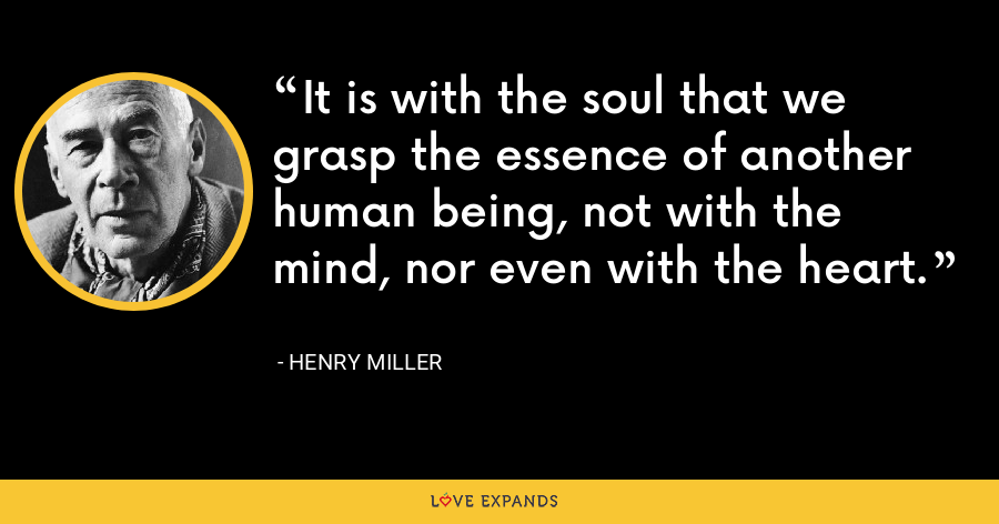 It is with the soul that we grasp the essence of another human being, not with the mind, nor even with the heart. - Henry Miller