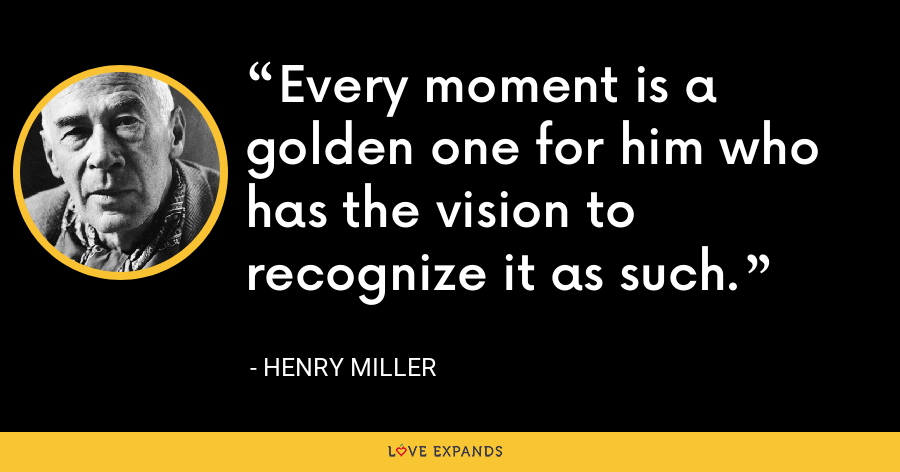 Every moment is a golden one for him who has the vision to recognize it as such. - Henry Miller