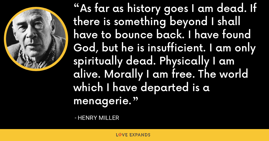 As far as history goes I am dead. If there is something beyond I shall have to bounce back. I have found God, but he is insufficient. I am only spiritually dead. Physically I am alive. Morally I am free. The world which I have departed is a menagerie. - Henry Miller