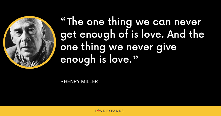 The one thing we can never get enough of is love. And the one thing we never give enough is love. - Henry Miller