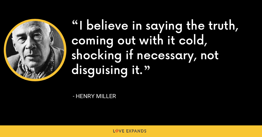 I believe in saying the truth, coming out with it cold, shocking if necessary, not disguising it. - Henry Miller