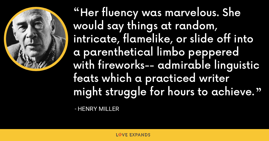 Her fluency was marvelous. She would say things at random, intricate, flamelike, or slide off into a parenthetical limbo peppered with fireworks-- admirable linguistic feats which a practiced writer might struggle for hours to achieve. - Henry Miller
