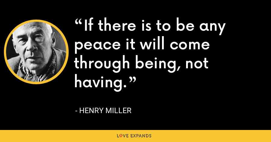If there is to be any peace it will come through being, not having. - Henry Miller