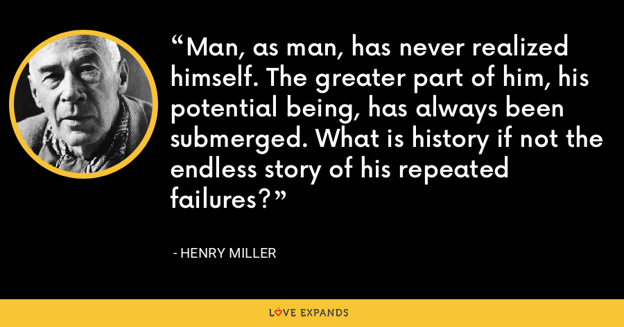 Man, as man, has never realized himself. The greater part of him, his potential being, has always been submerged. What is history if not the endless story of his repeated failures? - Henry Miller