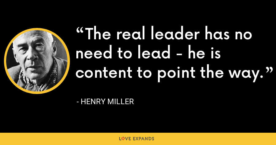 The real leader has no need to lead - he is content to point the way. - Henry Miller