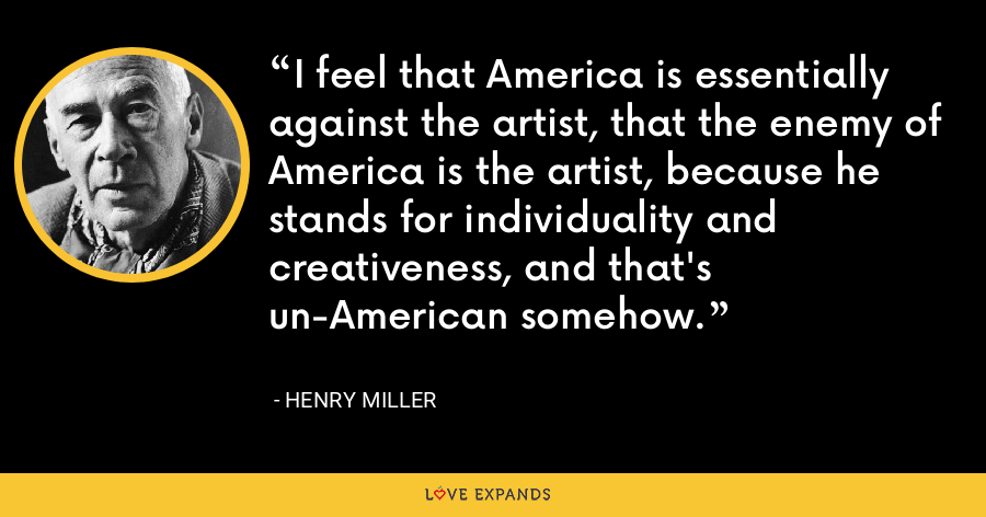 I feel that America is essentially against the artist, that the enemy of America is the artist, because he stands for individuality and creativeness, and that's un-American somehow. - Henry Miller