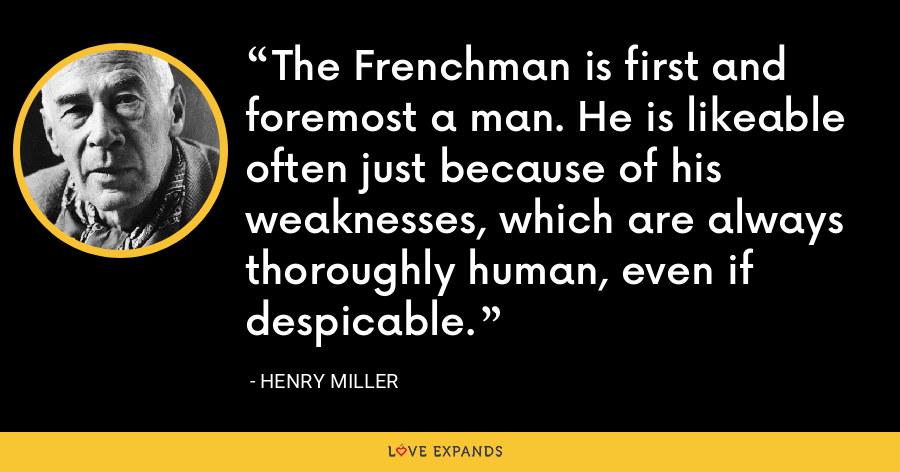 The Frenchman is first and foremost a man. He is likeable often just because of his weaknesses, which are always thoroughly human, even if despicable. - Henry Miller