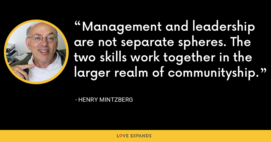 Management and leadership are not separate spheres. The two skills work together in the larger realm of communityship. - Henry Mintzberg