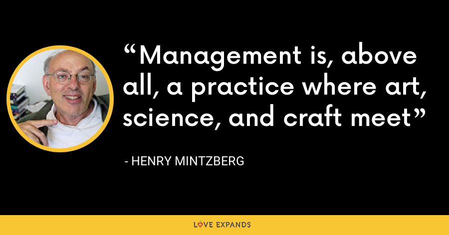 Management is, above all, a practice where art, science, and craft meet - Henry Mintzberg