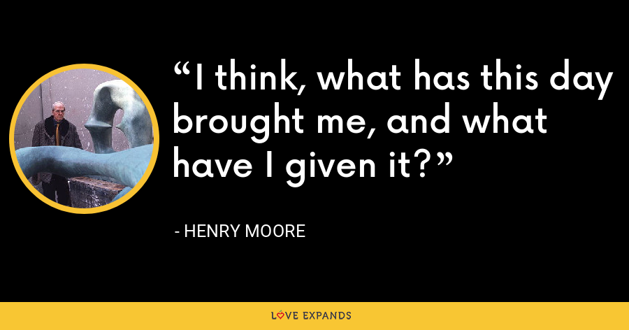 I think, what has this day brought me, and what have I given it? - Henry Moore