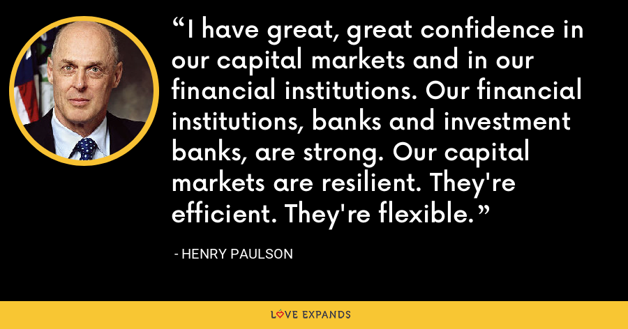 I have great, great confidence in our capital markets and in our financial institutions. Our financial institutions, banks and investment banks, are strong. Our capital markets are resilient. They're efficient. They're flexible. - Henry Paulson