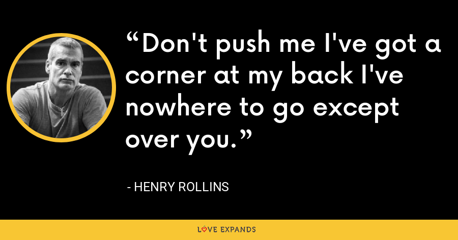 Don't push me I've got a corner at my back I've nowhere to go except over you. - Henry Rollins
