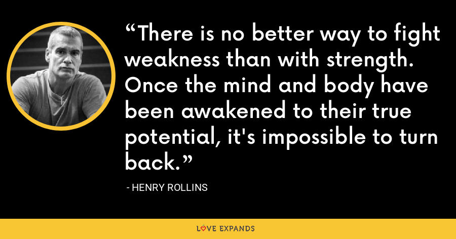 There is no better way to fight weakness than with strength. Once the mind and body have been awakened to their true potential, it's impossible to turn back. - Henry Rollins