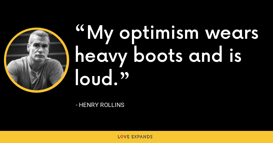 My optimism wears heavy boots and is loud. - Henry Rollins