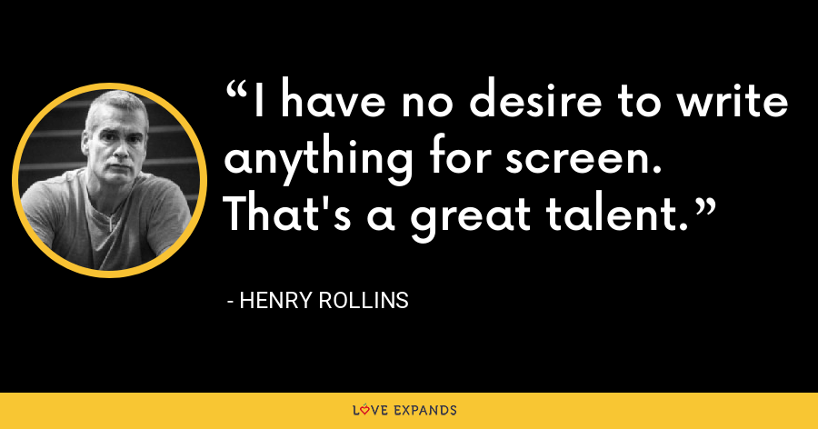 I have no desire to write anything for screen. That's a great talent. - Henry Rollins