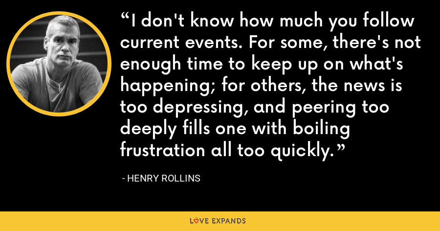 I don't know how much you follow current events. For some, there's not enough time to keep up on what's happening; for others, the news is too depressing, and peering too deeply fills one with boiling frustration all too quickly. - Henry Rollins