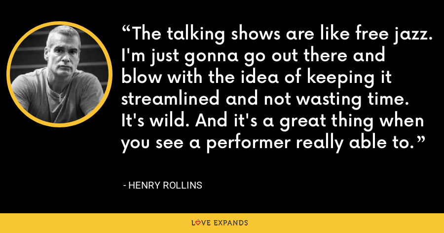 The talking shows are like free jazz. I'm just gonna go out there and blow with the idea of keeping it streamlined and not wasting time. It's wild. And it's a great thing when you see a performer really able to. - Henry Rollins