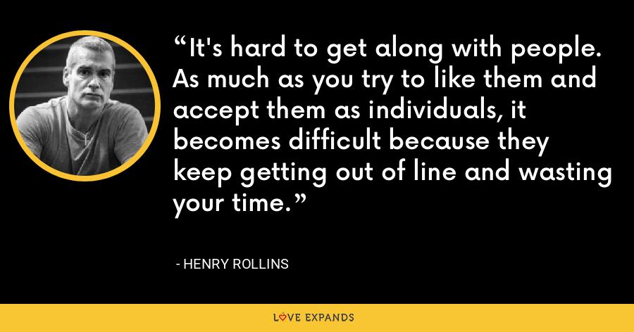 It's hard to get along with people. As much as you try to like them and accept them as individuals, it becomes difficult because they keep getting out of line and wasting your time. - Henry Rollins