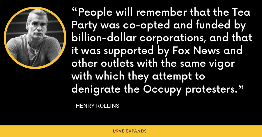 People will remember that the Tea Party was co-opted and funded by billion-dollar corporations, and that it was supported by Fox News and other outlets with the same vigor with which they attempt to denigrate the Occupy protesters. - Henry Rollins