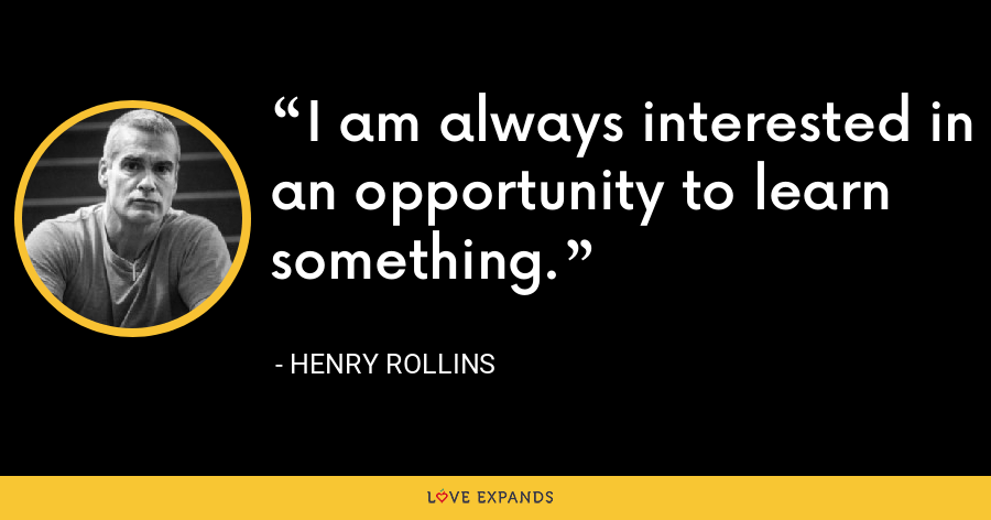 I am always interested in an opportunity to learn something. - Henry Rollins