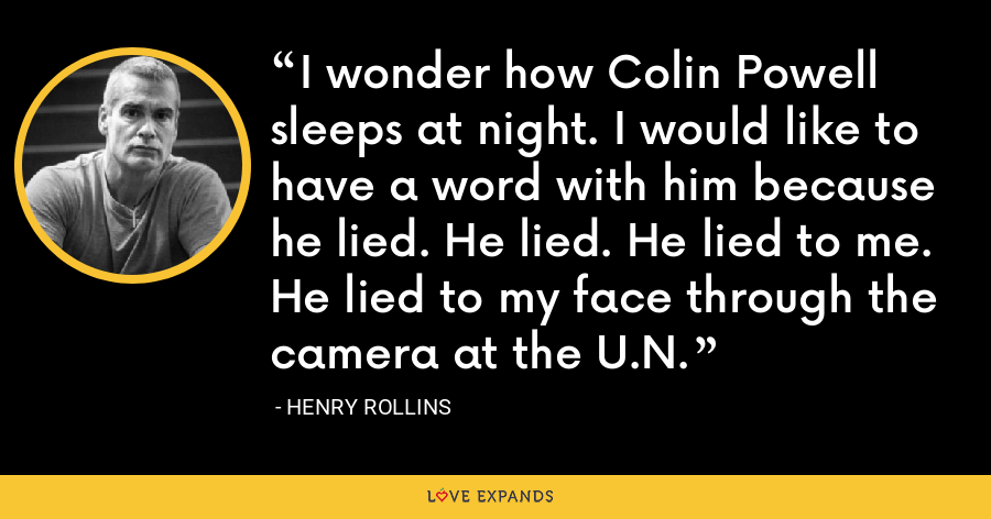 I wonder how Colin Powell sleeps at night. I would like to have a word with him because he lied. He lied. He lied to me. He lied to my face through the camera at the U.N. - Henry Rollins
