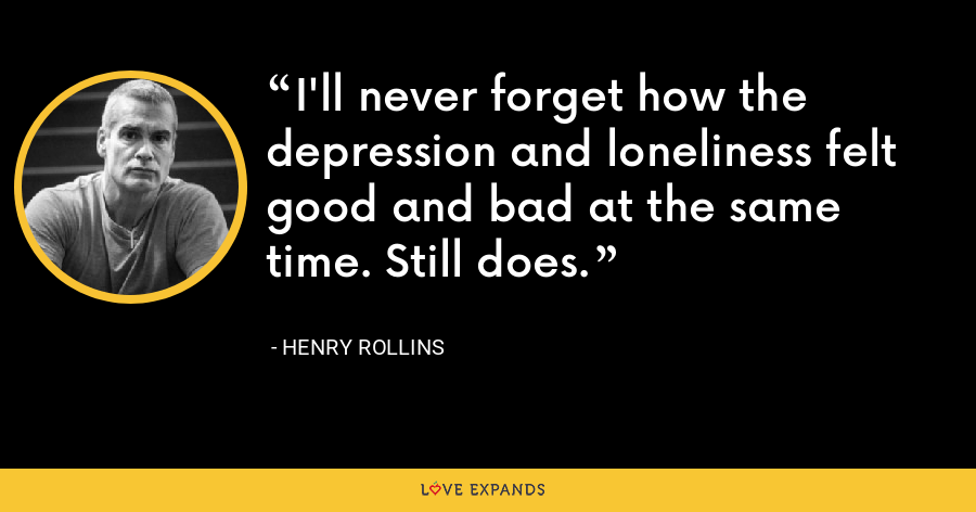 I'll never forget how the depression and loneliness felt good and bad at the same time. Still does. - Henry Rollins