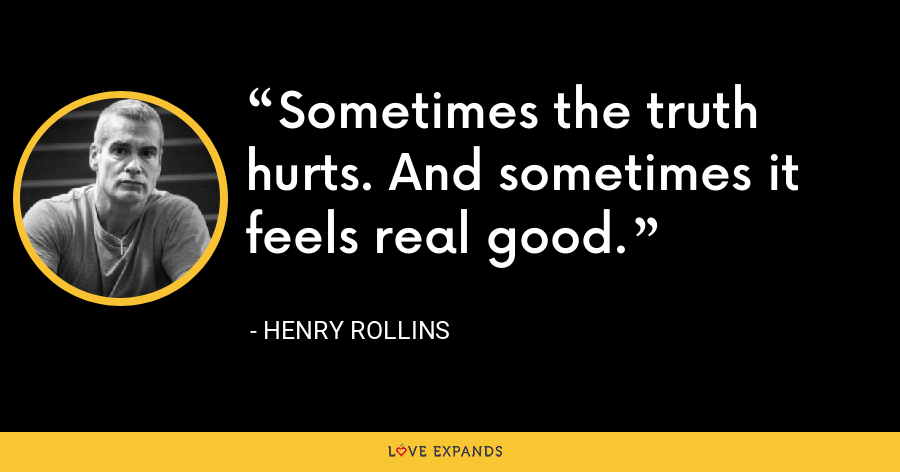 Sometimes the truth hurts. And sometimes it feels real good. - Henry Rollins