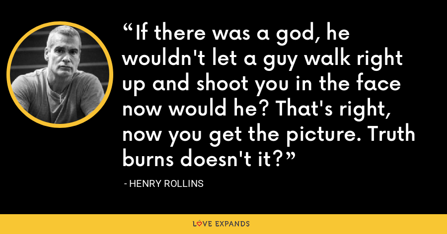 If there was a god, he wouldn't let a guy walk right up and shoot you in the face now would he? That's right, now you get the picture. Truth burns doesn't it? - Henry Rollins
