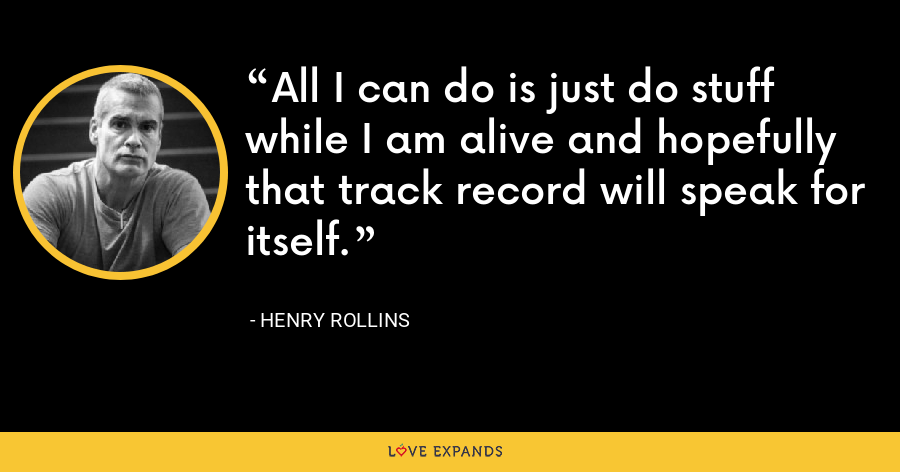 All I can do is just do stuff while I am alive and hopefully that track record will speak for itself. - Henry Rollins