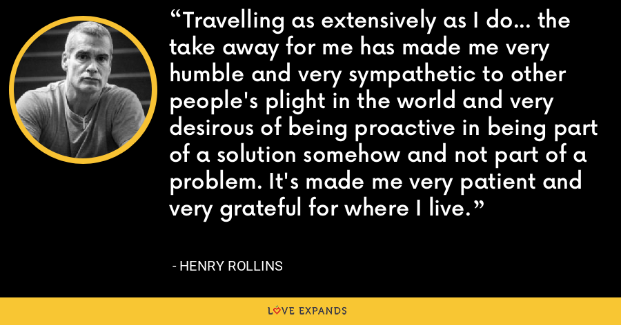 Travelling as extensively as I do... the take away for me has made me very humble and very sympathetic to other people's plight in the world and very desirous of being proactive in being part of a solution somehow and not part of a problem. It's made me very patient and very grateful for where I live. - Henry Rollins