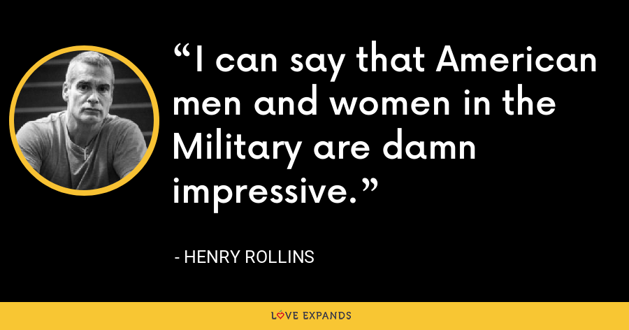 I can say that American men and women in the Military are damn impressive. - Henry Rollins