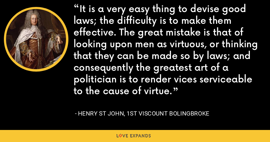 It is a very easy thing to devise good laws; the difficulty is to make them effective. The great mistake is that of looking upon men as virtuous, or thinking that they can be made so by laws; and consequently the greatest art of a politician is to render vices serviceable to the cause of virtue. - Henry St John, 1st Viscount Bolingbroke