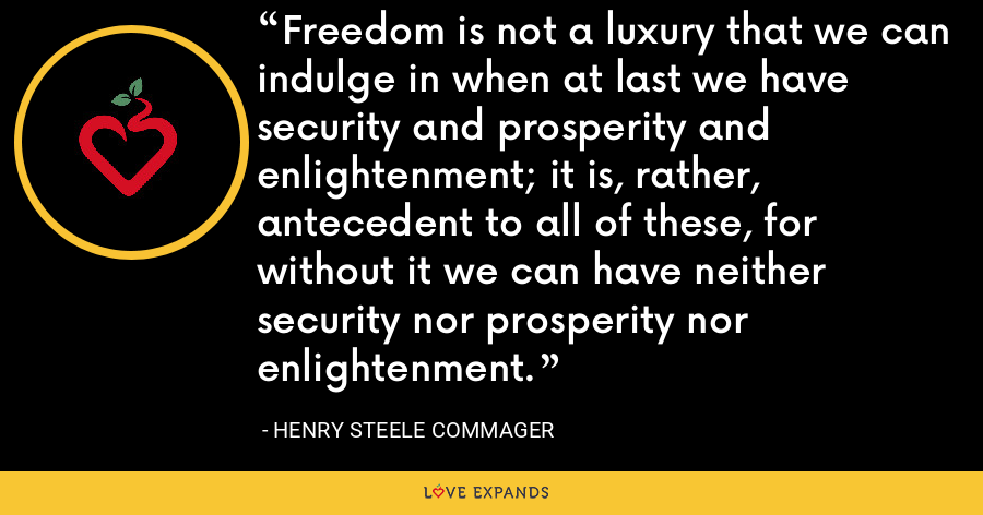 Freedom is not a luxury that we can indulge in when at last we have security and prosperity and enlightenment; it is, rather, antecedent to all of these, for without it we can have neither security nor prosperity nor enlightenment. - Henry Steele Commager