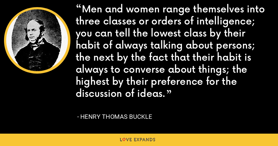 Men and women range themselves into three classes or orders of intelligence; you can tell the lowest class by their habit of always talking about persons; the next by the fact that their habit is always to converse about things; the highest by their preference for the discussion of ideas. - Henry Thomas Buckle