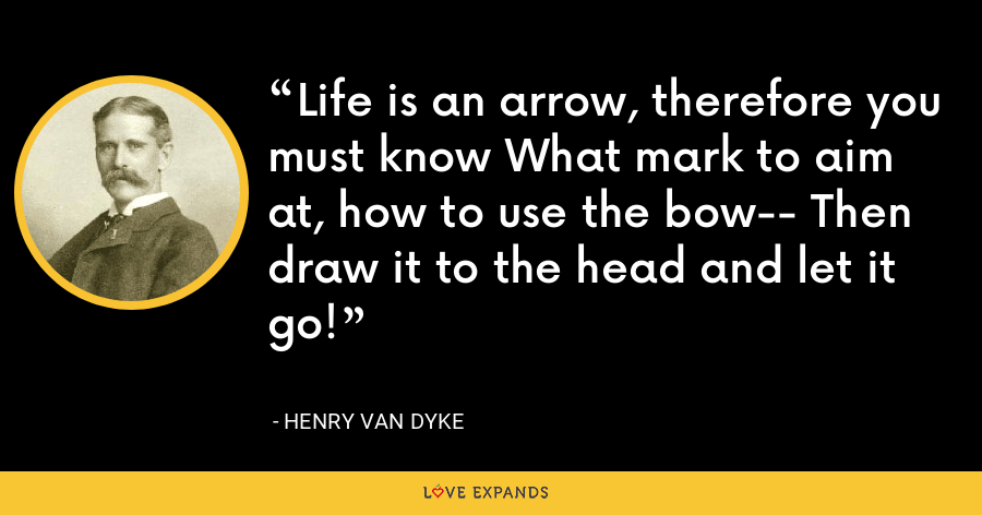Life is an arrow, therefore you must know What mark to aim at, how to use the bow-- Then draw it to the head and let it go! - Henry Van Dyke