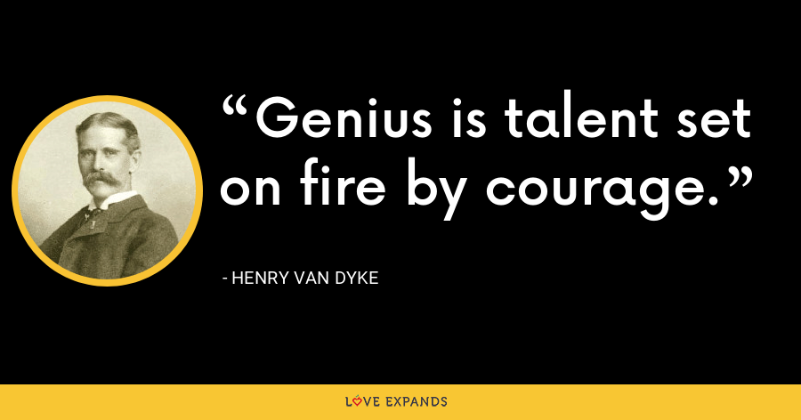 Genius is talent set on fire by courage. - Henry Van Dyke
