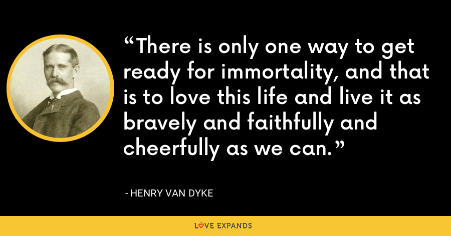 There is only one way to get ready for immortality, and that is to love this life and live it as bravely and faithfully and cheerfully as we can. - Henry Van Dyke