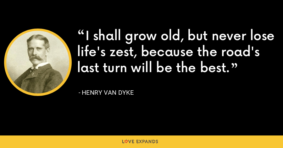 I shall grow old, but never lose life's zest, because the road's last turn will be the best. - Henry Van Dyke