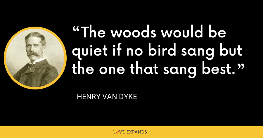 The woods would be quiet if no bird sang but the one that sang best. - Henry Van Dyke