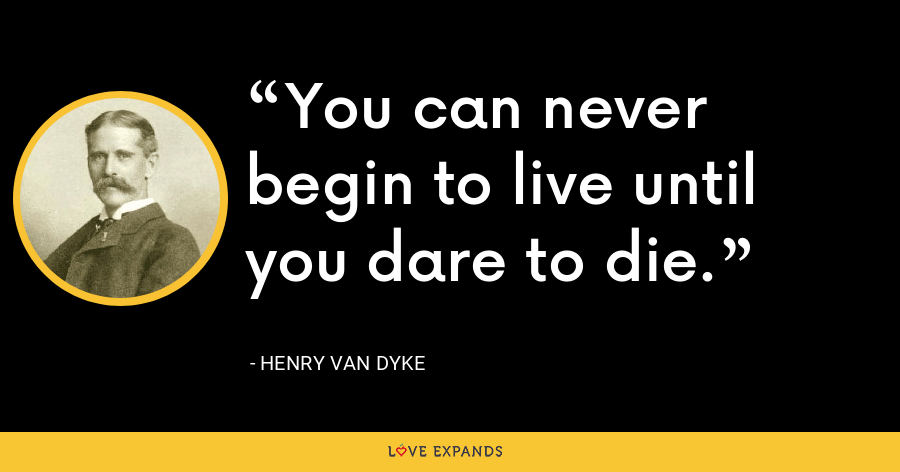 You can never begin to live until you dare to die. - Henry Van Dyke