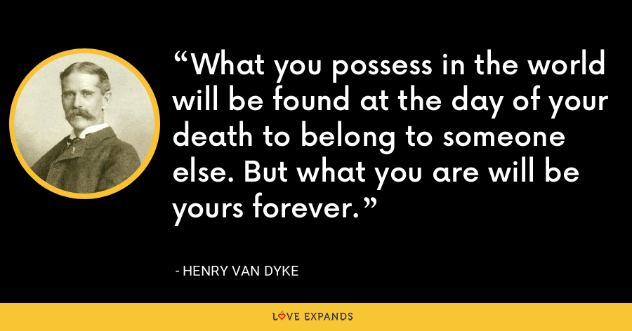 What you possess in the world will be found at the day of your death to belong to someone else. But what you are will be yours forever. - Henry Van Dyke