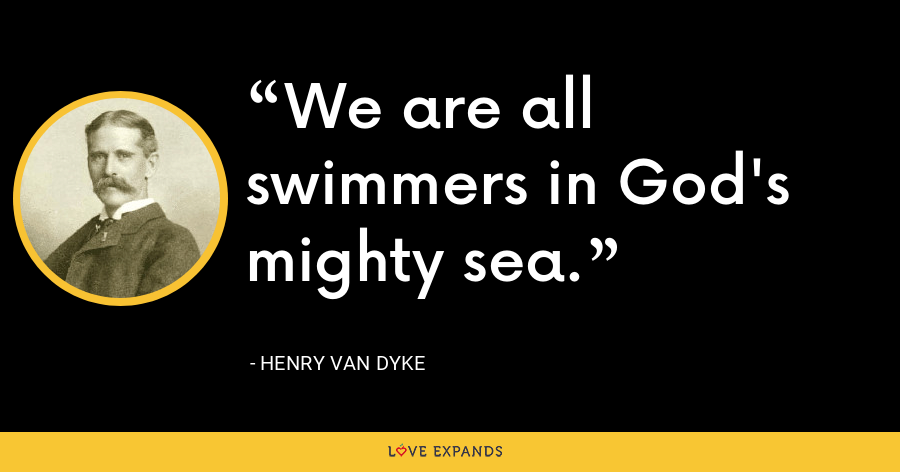 We are all swimmers in God's mighty sea. - Henry Van Dyke