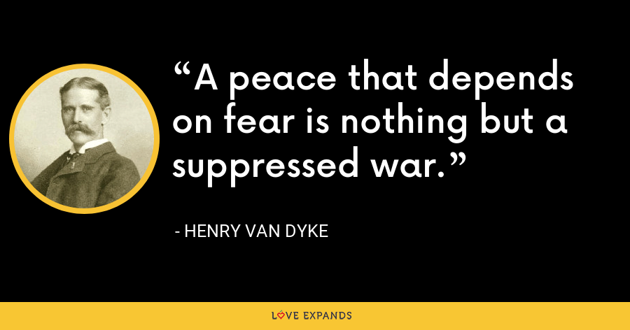 A peace that depends on fear is nothing but a suppressed war. - Henry Van Dyke