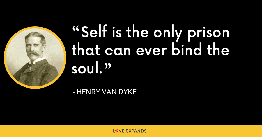Self is the only prison that can ever bind the soul. - Henry Van Dyke