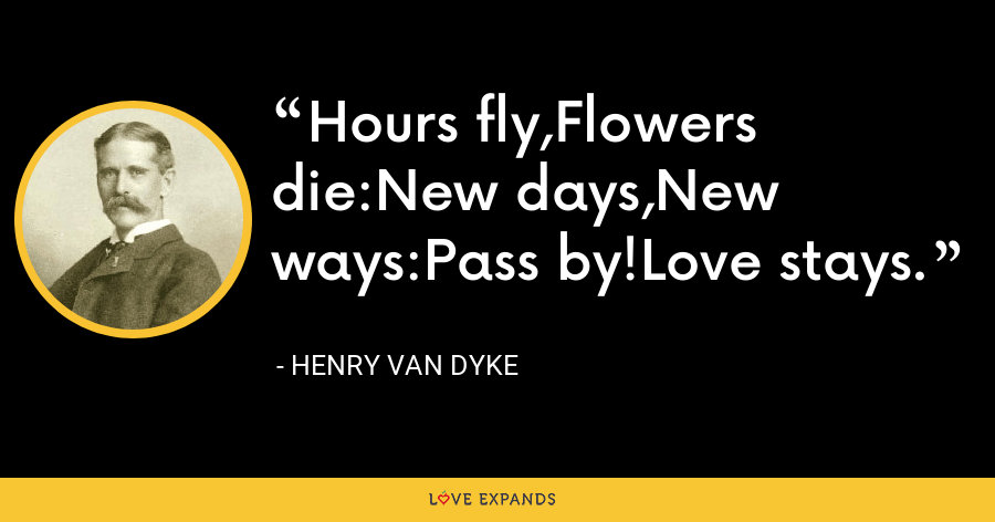 Hours fly,Flowers die:New days,New ways:Pass by!Love stays. - Henry Van Dyke