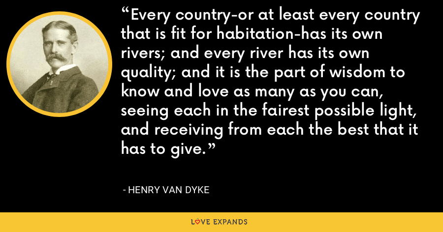 Every country-or at least every country that is fit for habitation-has its own rivers; and every river has its own quality; and it is the part of wisdom to know and love as many as you can, seeing each in the fairest possible light, and receiving from each the best that it has to give. - Henry Van Dyke