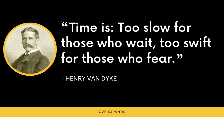 Time is: Too slow for those who wait, too swift for those who fear. - Henry Van Dyke